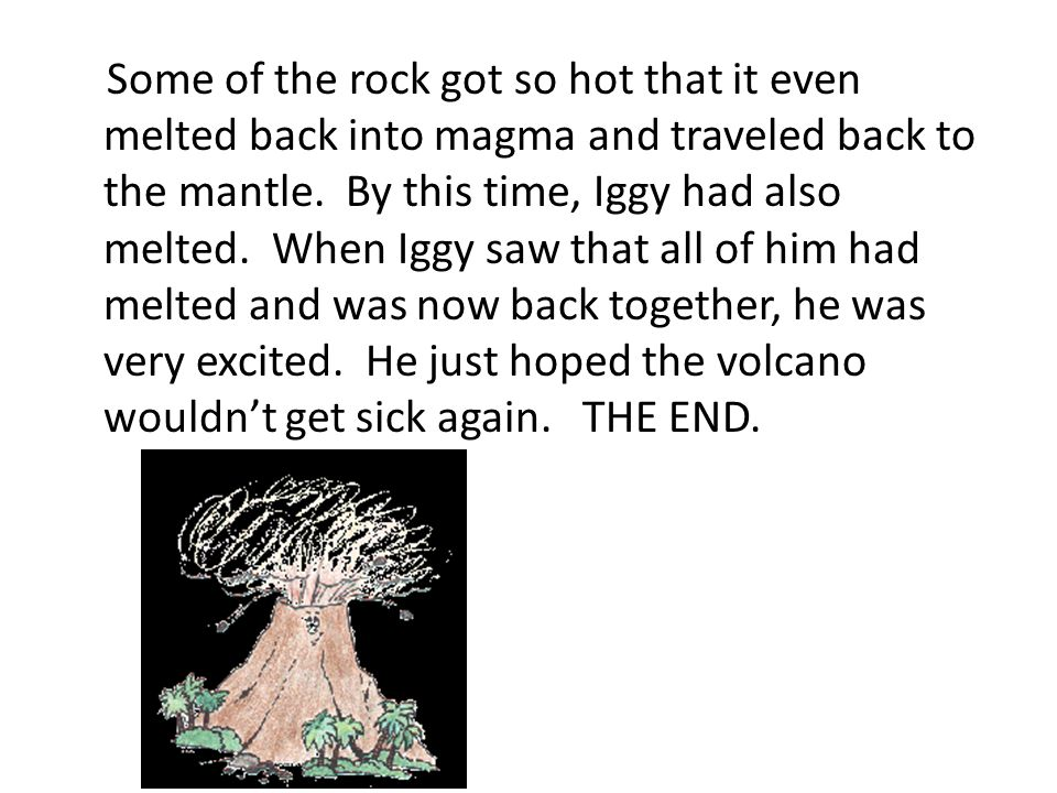 Some of the rock got so hot that it even melted back into magma and traveled back to the mantle. By this time, Iggy had also melted. When Iggy saw tha