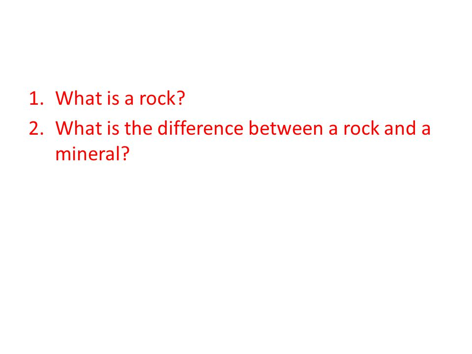 1.What is a rock? 2.What is the difference between a rock and a mineral?