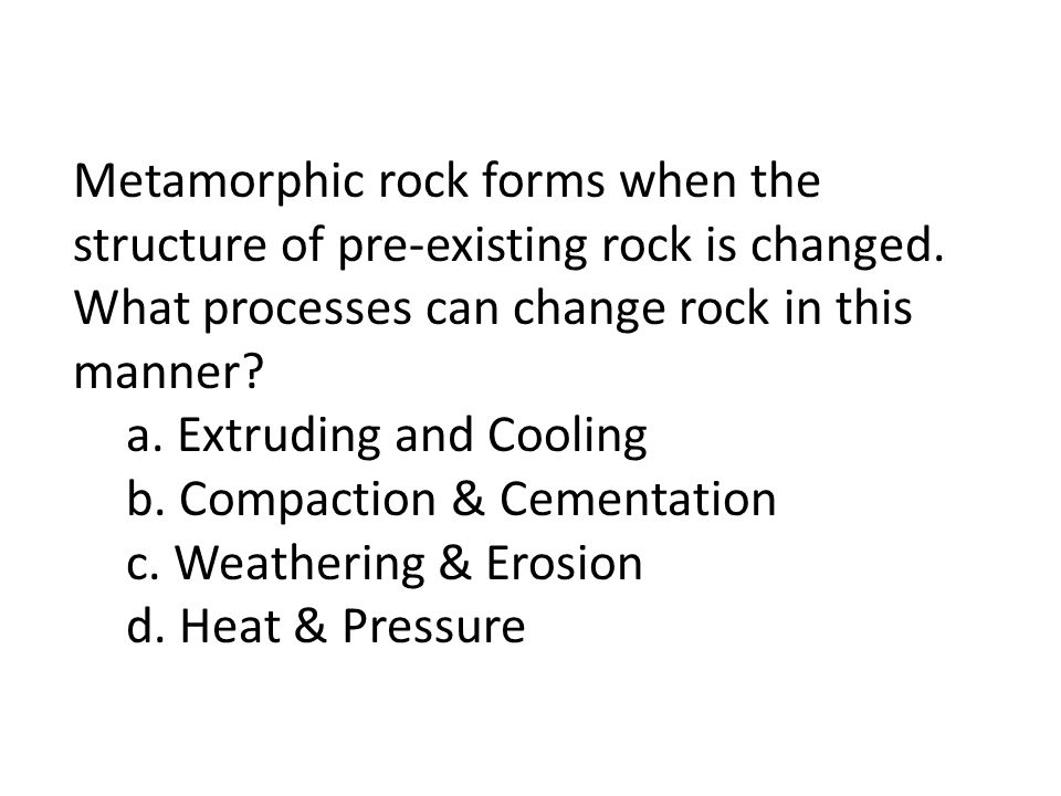Metamorphic rock forms when the structure of pre-existing rock is changed. What processes can change rock in this manner? a. Extruding and Cooling b.
