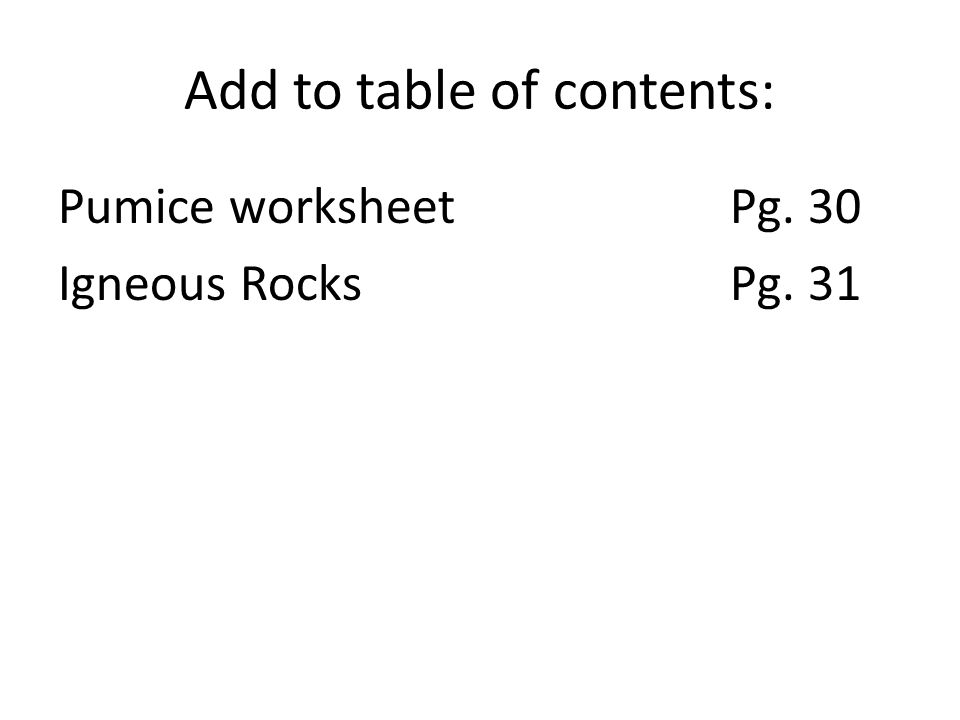 Add to table of contents: Pumice worksheetPg. 30 Igneous RocksPg. 31