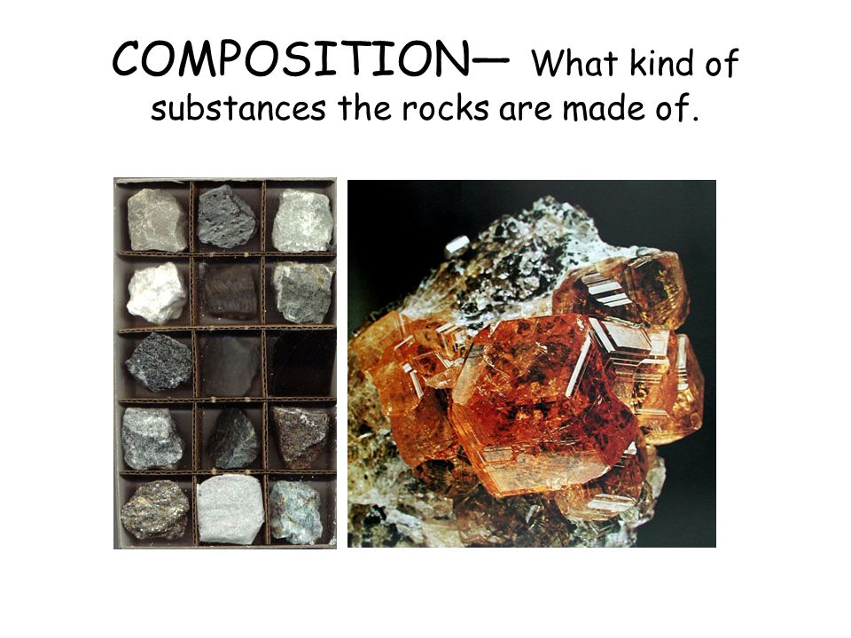 COMPOSITION— What kind of substances the rocks are made of.