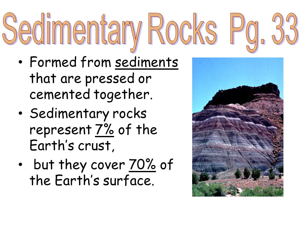 Formed from sediments that are pressed or cemented together. Sedimentary rocks represent 7% of the Earth's crust, but they cover 70% of the Earth's su