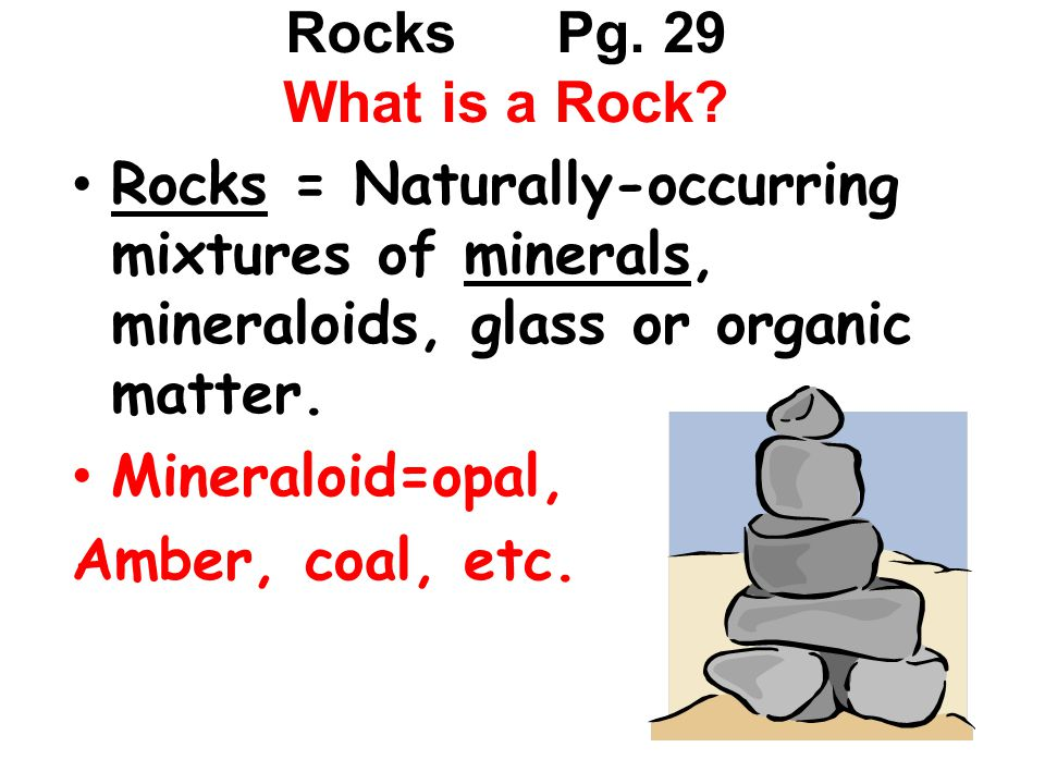Rocks Pg. 29 What is a Rock? Rocks = Naturally-occurring mixtures of minerals, mineraloids, glass or organic matter. Mineraloid=opal, Amber, coal, etc