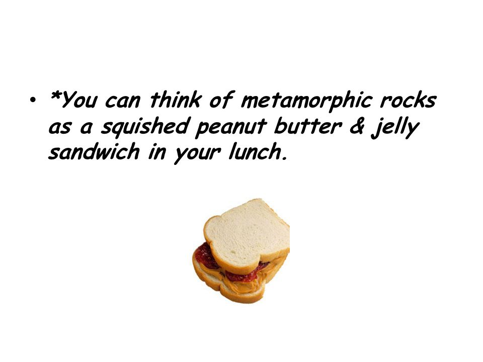 *You can think of metamorphic rocks as a squished peanut butter & jelly sandwich in your lunch.