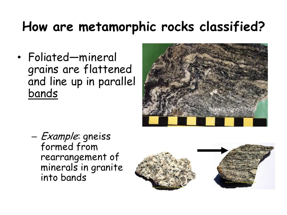 How are metamorphic rocks classified? Foliated—mineral grains are flattened and line up in parallel bands – Example: gneiss formed from rearrangement
