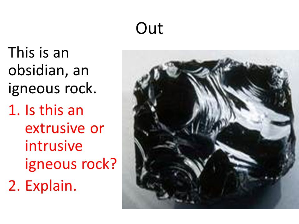 Out This is an obsidian, an igneous rock. 1.Is this an extrusive or intrusive igneous rock? 2.Explain.