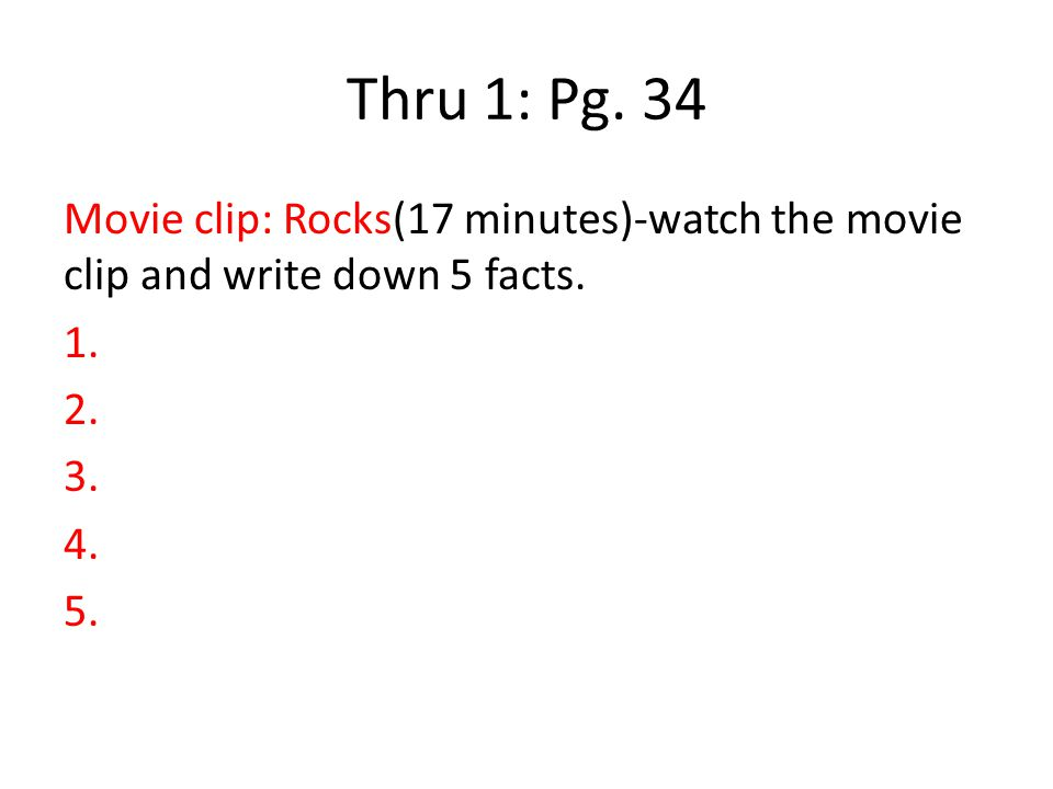 Thru 1: Pg. 34 Movie clip: Rocks(17 minutes)-watch the movie clip and write down 5 facts. 1. 2. 3. 4. 5.