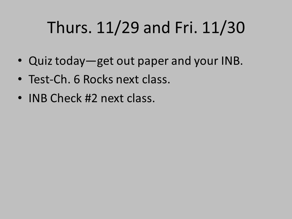 Thurs. 11/29 and Fri. 11/30 Quiz today—get out paper and your INB. Test-Ch. 6 Rocks next class. INB Check #2 next class.