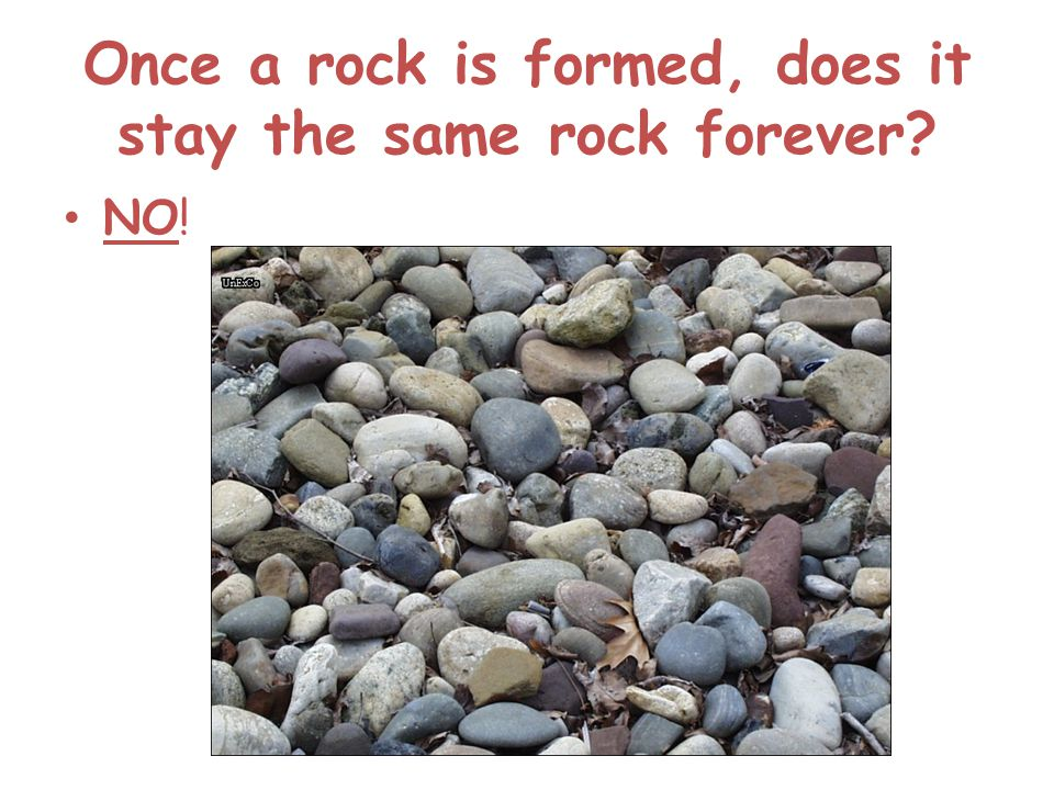 Once a rock is formed, does it stay the same rock forever? NO!
