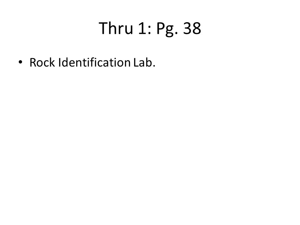 Thru 1: Pg. 38 Rock Identification Lab.