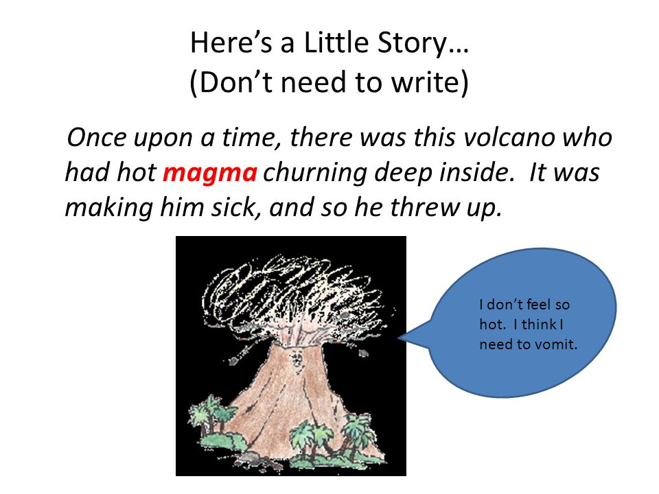 Here's a Little Story… (Don't need to write) Once upon a time, there was this volcano who had hot magma churning deep inside. It was making him sick,