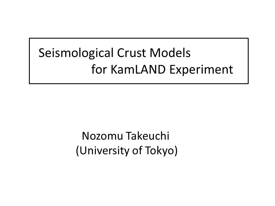 Seismological Crust Models for KamLAND Experiment Nozomu Takeuchi (University of Tokyo)