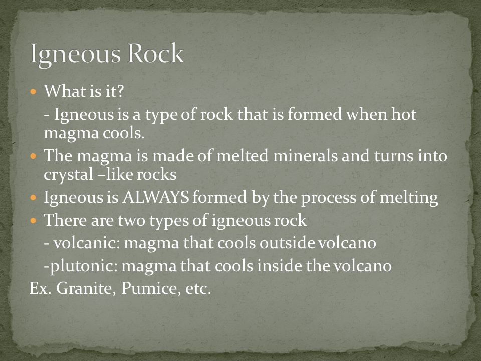 What is it. - Igneous is a type of rock that is formed when hot magma cools.