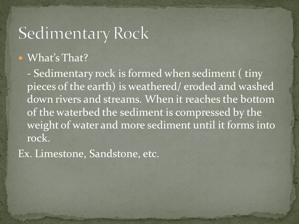Like Igneous rock, the sedimentary rock is also distinguished by it's process of formation - Sedimentary Rock is ALWAYS formed through weathering and erosion There are three types of Sedimentary rock -Clastic : The most common; formed by little bits of rock -Organic: formed from sedimentary debris as well as calcium -chemical: formed when standing water evaporates leaving mineral behind