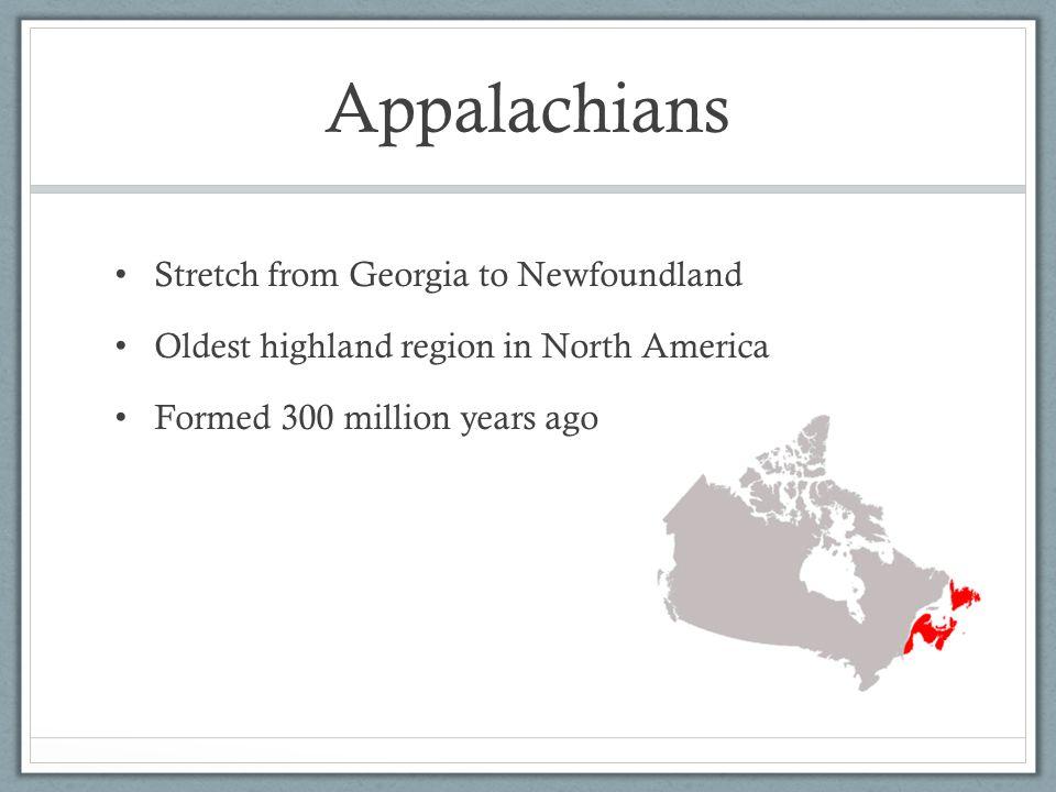 Appalachians Stretch from Georgia to Newfoundland Oldest highland region in North America Formed 300 million years ago