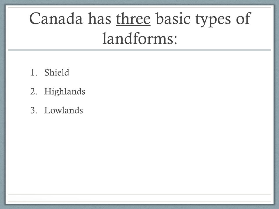 Canada has three basic types of landforms: 1.Shield 2.Highlands 3.Lowlands