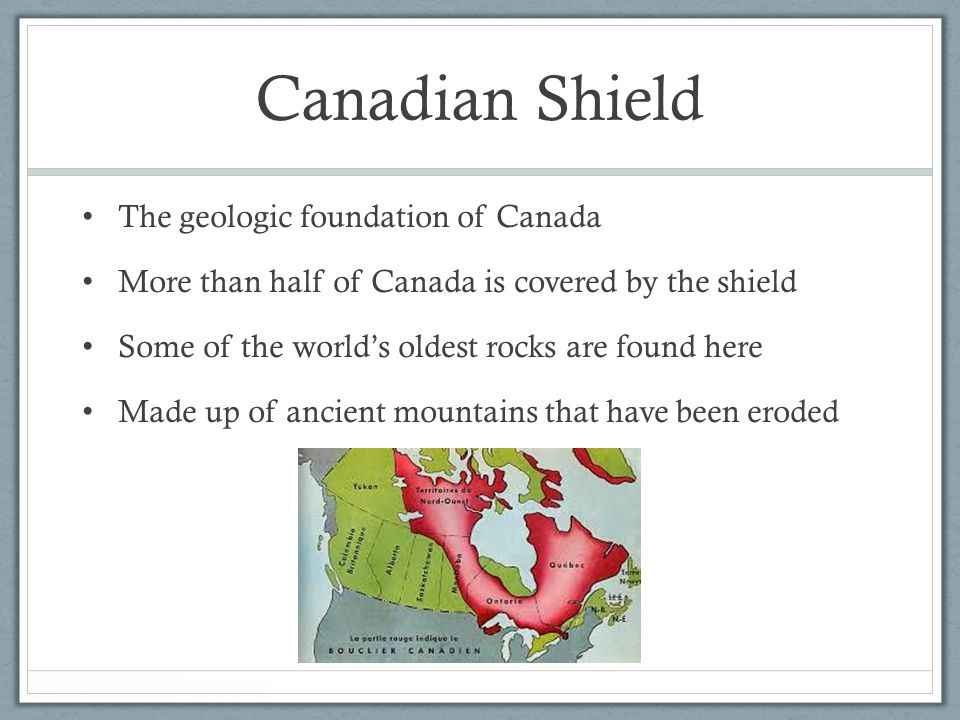 Canadian Shield The geologic foundation of Canada More than half of Canada is covered by the shield Some of the world's oldest rocks are found here Ma