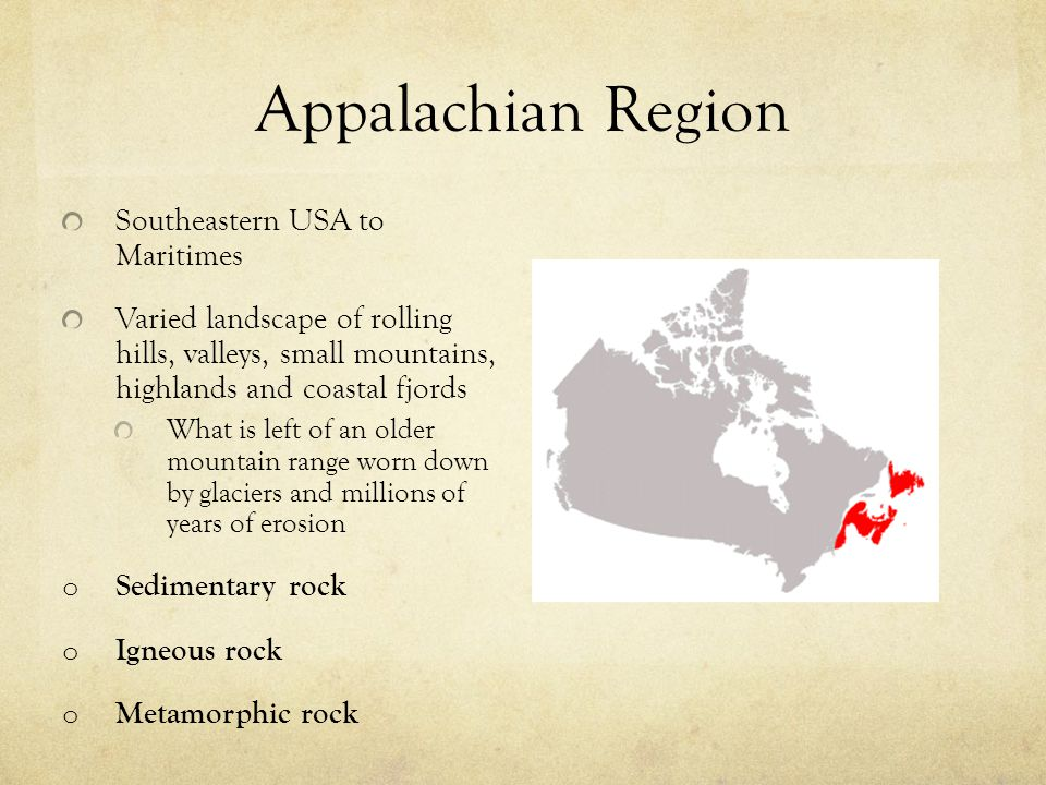 Appalachian Region Southeastern USA to Maritimes Varied landscape of rolling hills, valleys, small mountains, highlands and coastal fjords What is lef