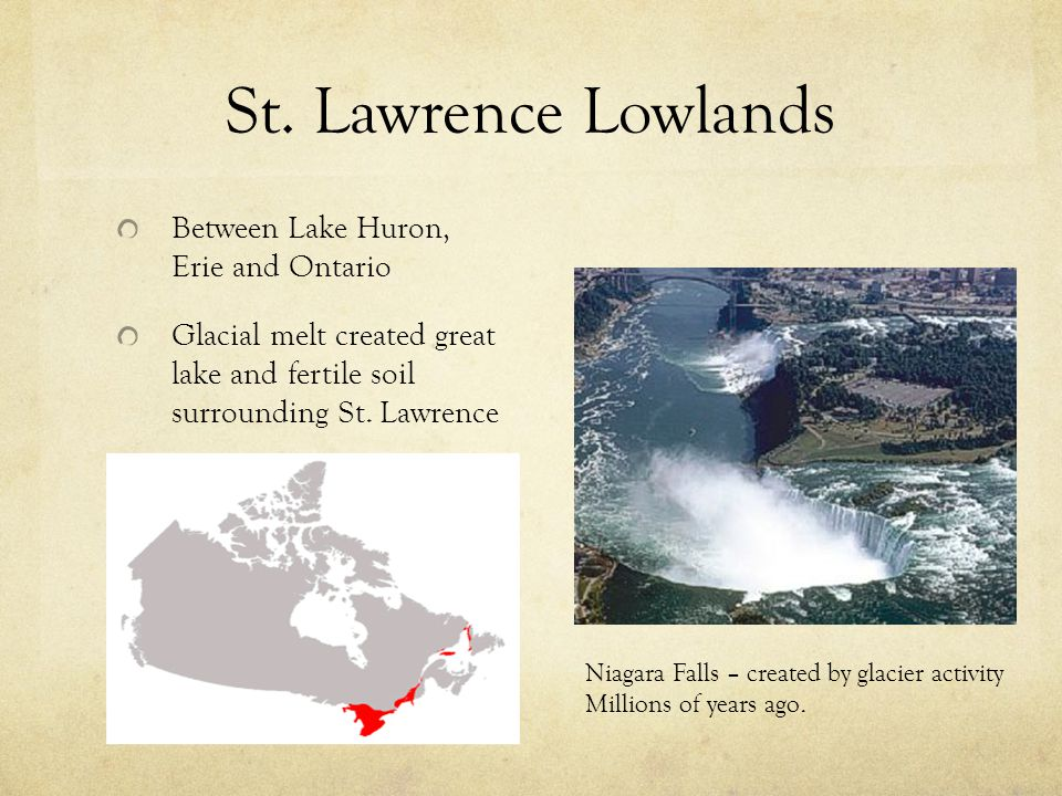 St. Lawrence Lowlands Between Lake Huron, Erie and Ontario Glacial melt created great lake and fertile soil surrounding St. Lawrence Niagara Falls – c
