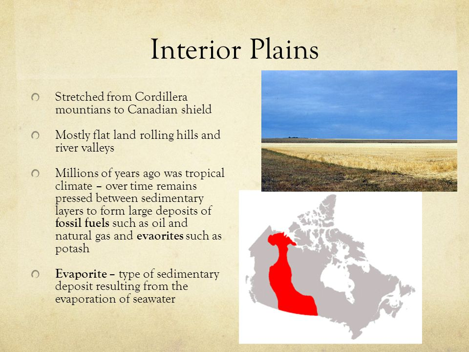 Interior Plains Stretched from Cordillera mountians to Canadian shield Mostly flat land rolling hills and river valleys Millions of years ago was trop