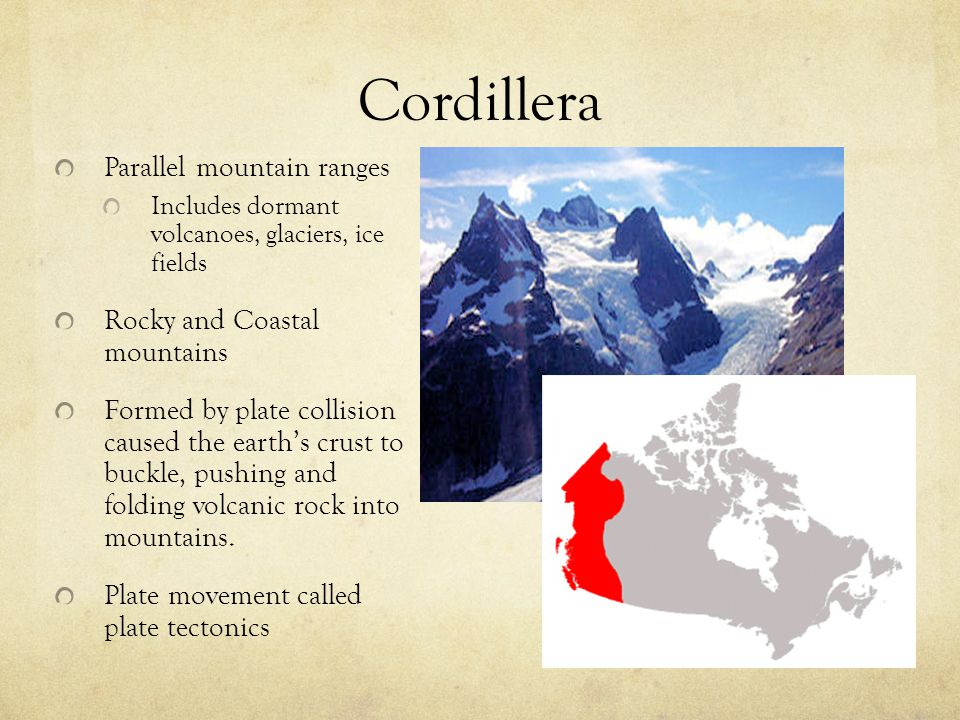 Cordillera Parallel mountain ranges Includes dormant volcanoes, glaciers, ice fields Rocky and Coastal mountains Formed by plate collision caused the
