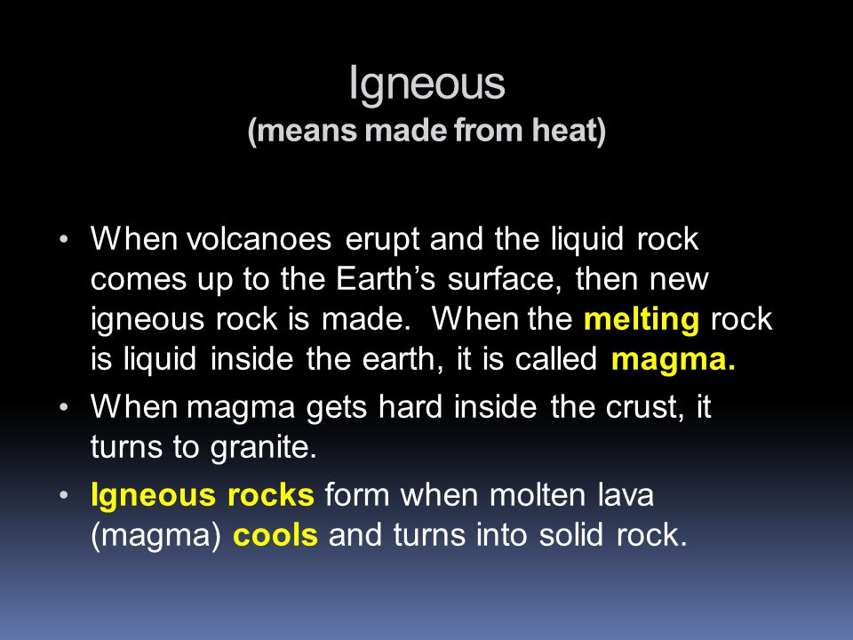 Igneous (means made from heat) When volcanoes erupt and the liquid rock comes up to the Earth's surface, then new igneous rock is made.
