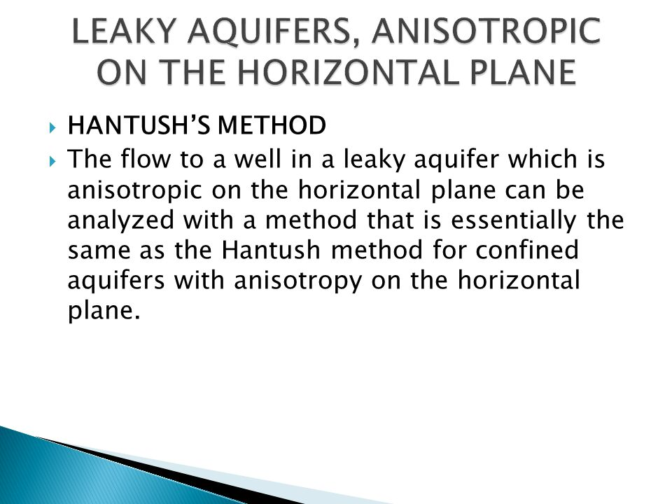  HANTUSH'S METHOD  The flow to a well in a leaky aquifer which is anisotropic on the horizontal plane can be analyzed with a method that is essentially the same as the Hantush method for confined aquifers with anisotropy on the horizontal plane.