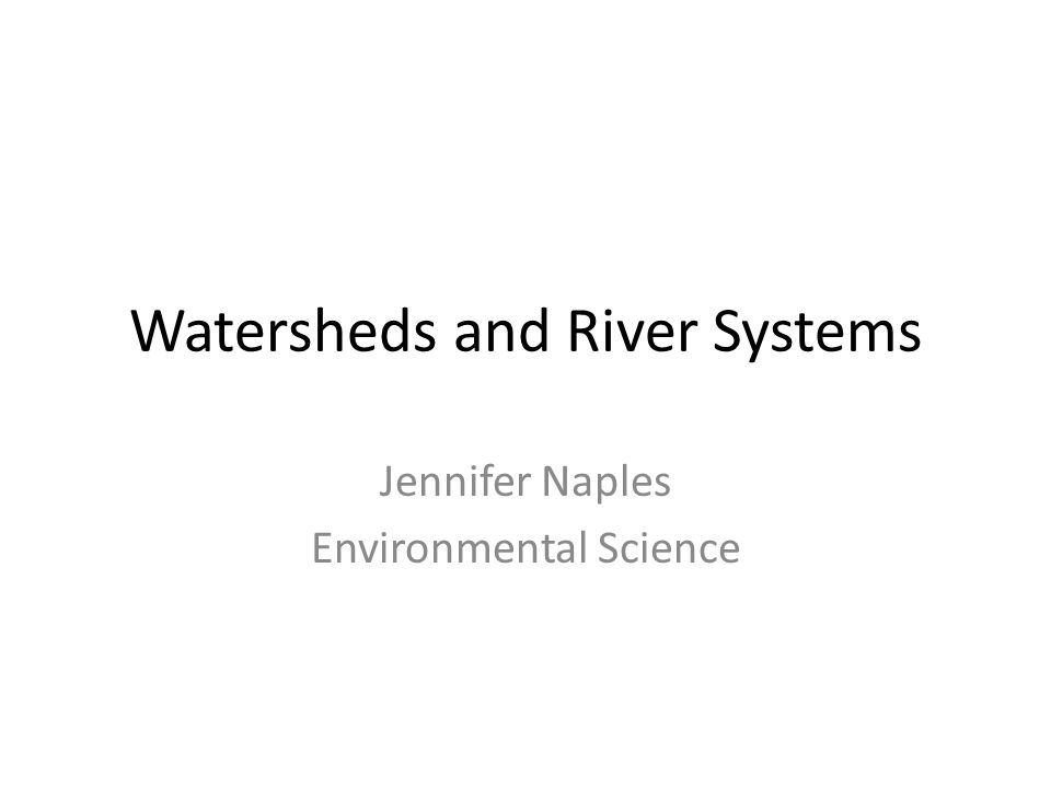 Watersheds and River Systems Jennifer Naples Environmental Science