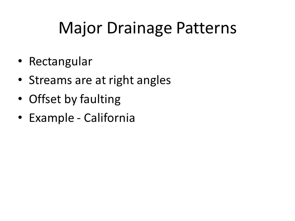 Major Drainage Patterns Rectangular Streams are at right angles Offset by faulting Example - California