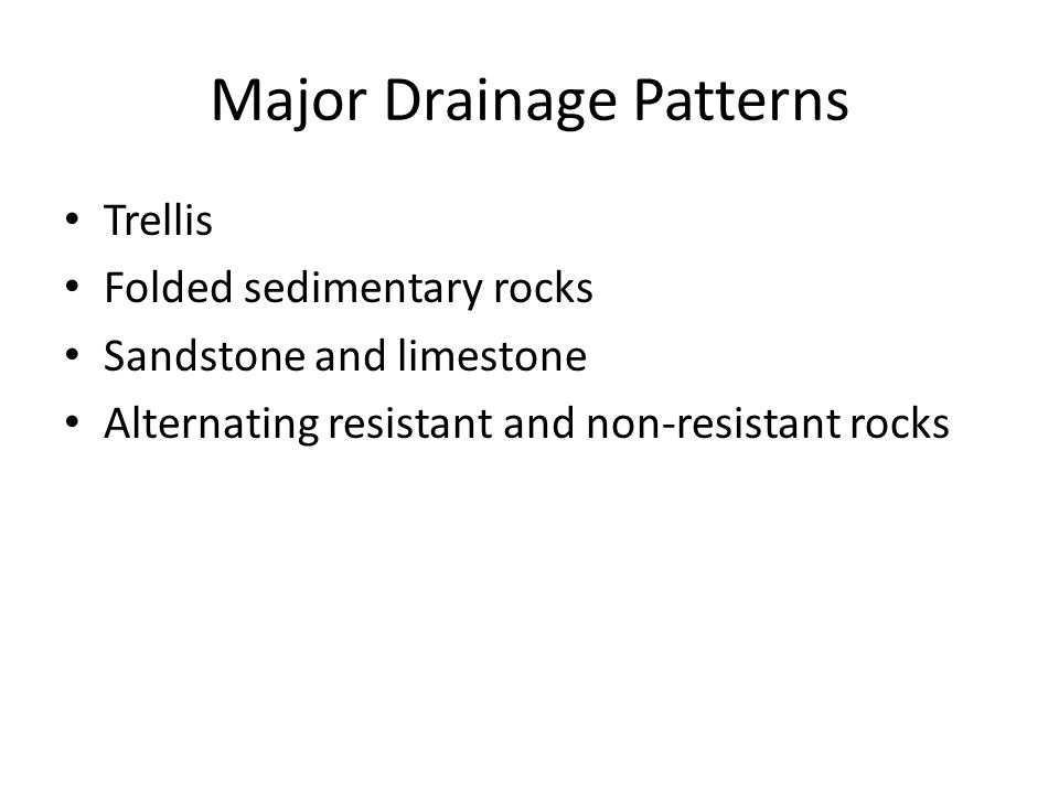 Major Drainage Patterns Trellis Folded sedimentary rocks Sandstone and limestone Alternating resistant and non-resistant rocks