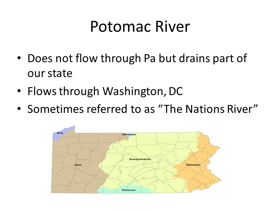 Potomac River Does not flow through Pa but drains part of our state Flows through Washington, DC Sometimes referred to as The Nations River