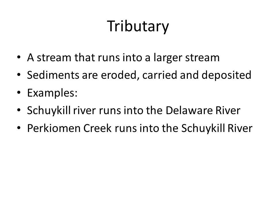 Tributary A stream that runs into a larger stream Sediments are eroded, carried and deposited Examples: Schuykill river runs into the Delaware River Perkiomen Creek runs into the Schuykill River
