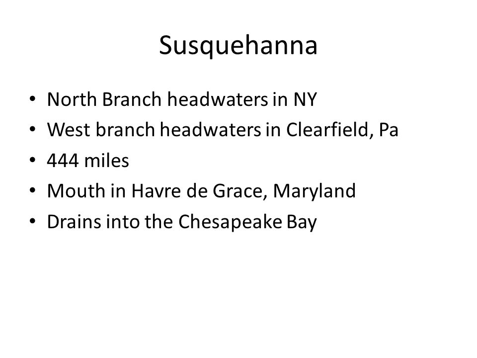 Susquehanna North Branch headwaters in NY West branch headwaters in Clearfield, Pa 444 miles Mouth in Havre de Grace, Maryland Drains into the Chesapeake Bay