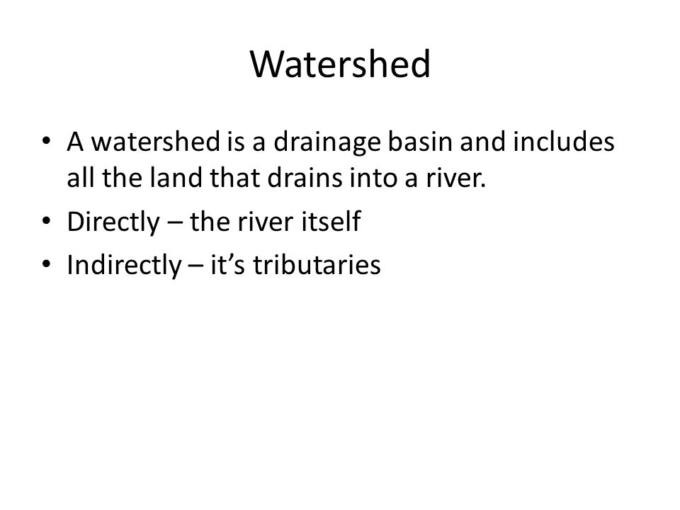 Watershed A watershed is a drainage basin and includes all the land that drains into a river.