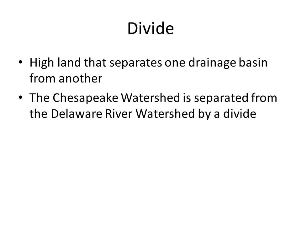 Divide High land that separates one drainage basin from another The Chesapeake Watershed is separated from the Delaware River Watershed by a divide