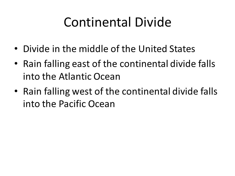 Continental Divide Divide in the middle of the United States Rain falling east of the continental divide falls into the Atlantic Ocean Rain falling west of the continental divide falls into the Pacific Ocean