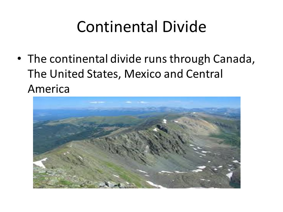 Continental Divide The continental divide runs through Canada, The United States, Mexico and Central America