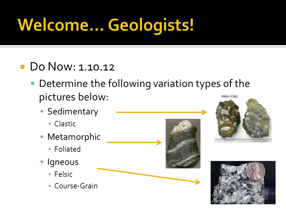  Do Now: 1.10.12  Determine the following variation types of the pictures below: ▪ Sedimentary ▪ Clastic ▪ Metamorphic ▪ Foliated ▪ Igneous ▪ Felsic ▪ Course-Grain