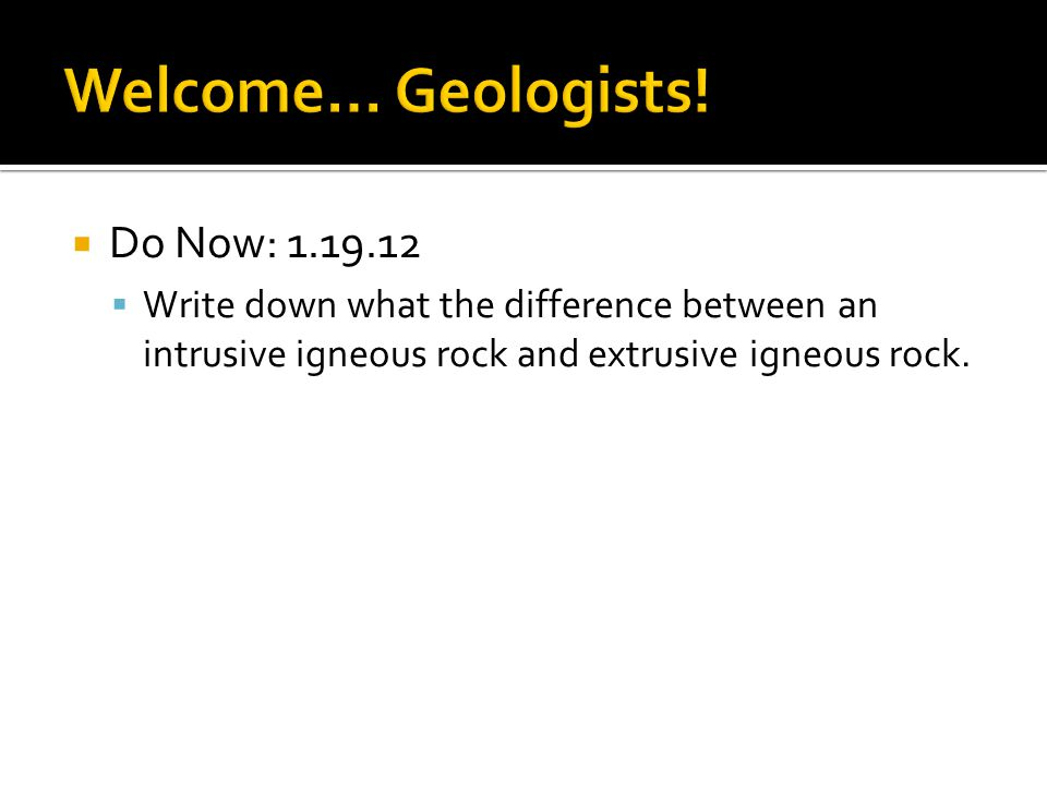  Do Now: 1.19.12  Write down what the difference between an intrusive igneous rock and extrusive igneous rock.