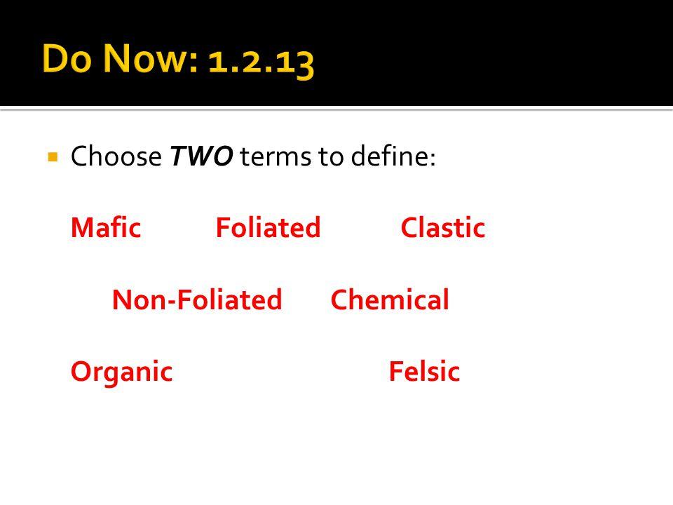  Choose TWO terms to define: Mafic Foliated Clastic Non-Foliated Chemical Organic Felsic