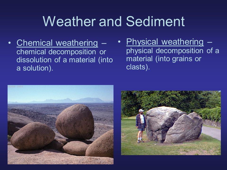 Weather and Sediment Sediment – loose grains/chemical residues or rocks, minerals, plants & animals Erosion – transport of weathered sediments