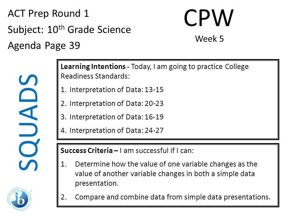 SQUADS ACT Prep Round 1 Subject: 10 th Grade Science Agenda Page 39 Learning Intentions - Today, I am going to practice College Readiness Standards: 1.