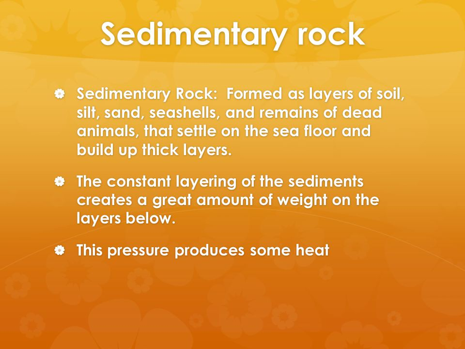 Sedimentary rock  Sedimentary Rock: Formed as layers of soil, silt, sand, seashells, and remains of dead animals, that settle on the sea floor and build up thick layers.
