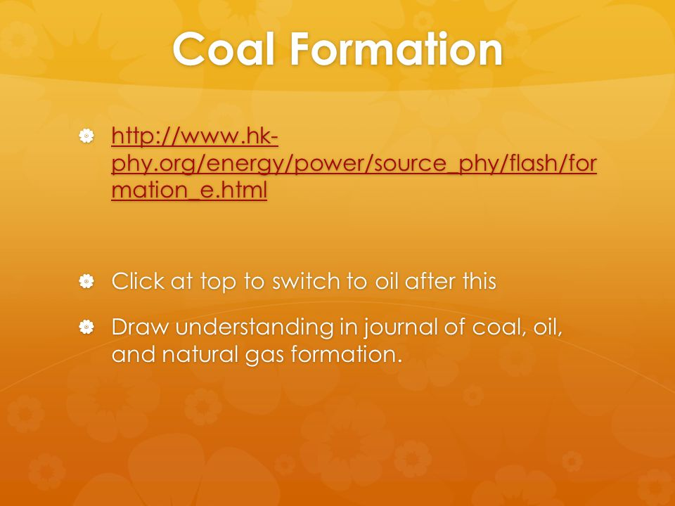 Coal Formation  http://www.hk- phy.org/energy/power/source_phy/flash/for mation_e.html http://www.hk- phy.org/energy/power/source_phy/flash/for mation_e.html http://www.hk- phy.org/energy/power/source_phy/flash/for mation_e.html  Click at top to switch to oil after this  Draw understanding in journal of coal, oil, and natural gas formation.