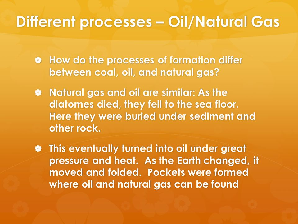Different processes – Oil/Natural Gas  How do the processes of formation differ between coal, oil, and natural gas.