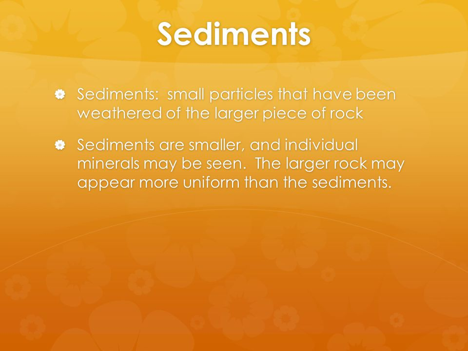 Sediments  Sediments: small particles that have been weathered of the larger piece of rock  Sediments are smaller, and individual minerals may be seen.