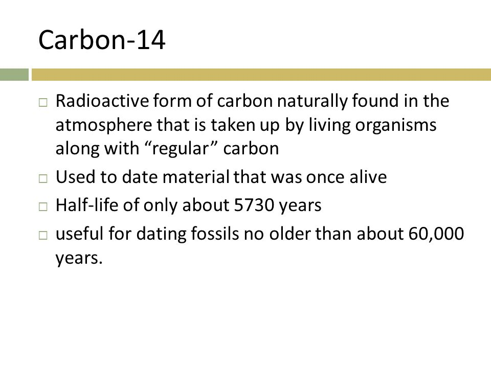 "Carbon-14  Radioactive form of carbon naturally found in the atmosphere that is taken up by living organisms along with ""regular"" carbon  Used to da"