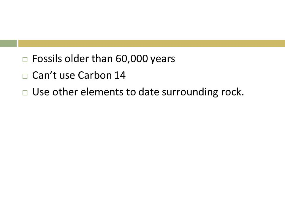  Fossils older than 60,000 years  Can't use Carbon 14  Use other elements to date surrounding rock.