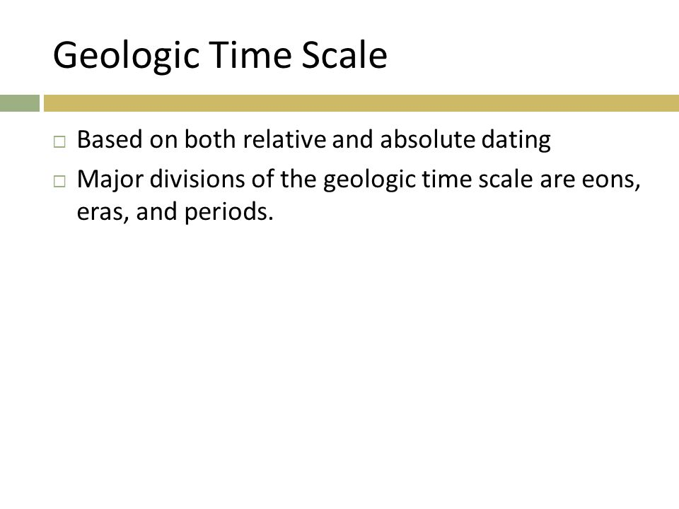 Geologic Time Scale  Based on both relative and absolute dating  Major divisions of the geologic time scale are eons, eras, and periods.