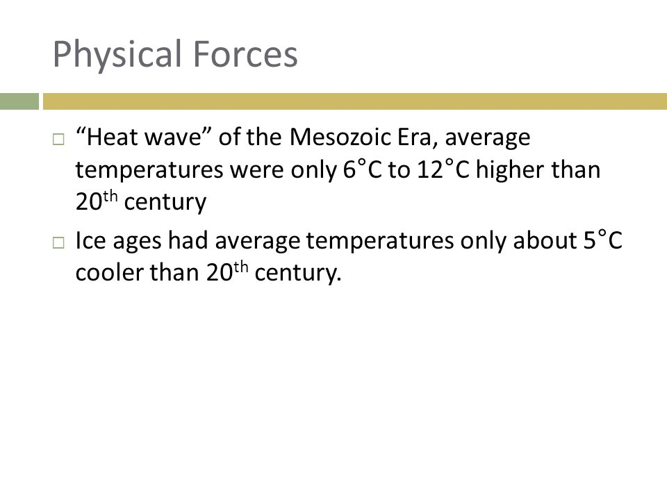 "Physical Forces  ""Heat wave"" of the Mesozoic Era, average temperatures were only 6°C to 12°C higher than 20 th century  Ice ages had average tempera"